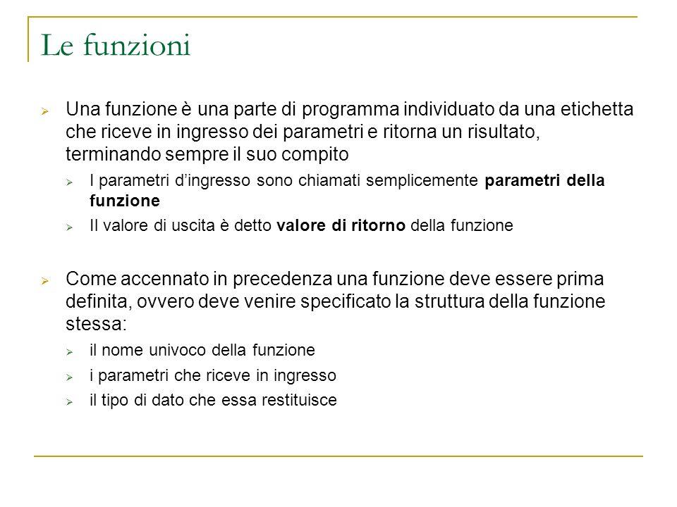 Le funzioni Una funzione è una parte di programma individuato da una etichetta che riceve in ingresso dei parametri e ritorna un risultato, terminando