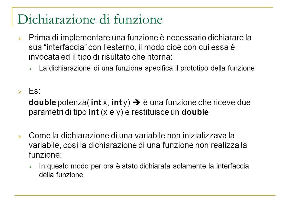 Dichiarazione di funzione Prima di implementare una funzione è necessario dichiarare la sua interfaccia con lesterno, il modo cioè con cui essa è invo
