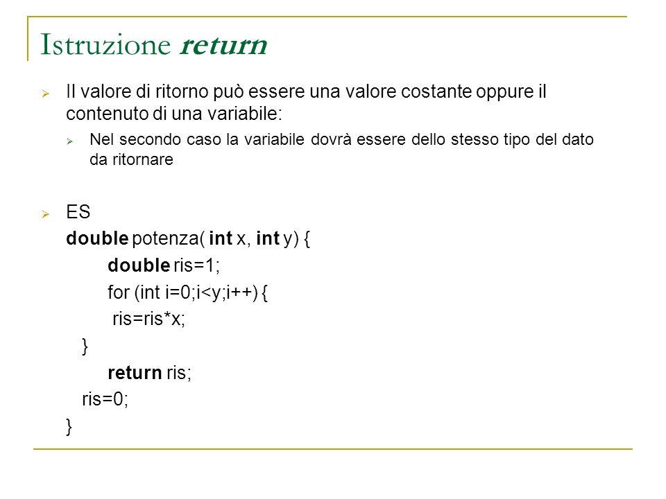 Istruzione return Il valore di ritorno può essere una valore costante oppure il contenuto di una variabile: Nel secondo caso la variabile dovrà essere