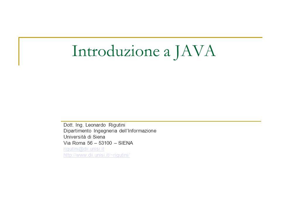 Introduzione a JAVA Dott. Ing. Leonardo Rigutini Dipartimento Ingegneria dellInformazione Università di Siena Via Roma 56 – 53100 – SIENA rigutini@dii
