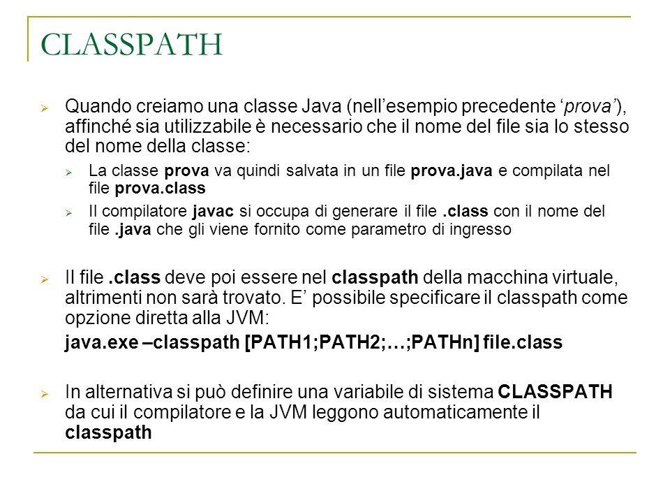 CLASSPATH Quando creiamo una classe Java (nellesempio precedente prova), affinché sia utilizzabile è necessario che il nome del file sia lo stesso del nome della classe: La classe prova va quindi salvata in un file prova.java e compilata nel file prova.class Il compilatore javac si occupa di generare il file.class con il nome del file.java che gli viene fornito come parametro di ingresso Il file.class deve poi essere nel classpath della macchina virtuale, altrimenti non sarà trovato.