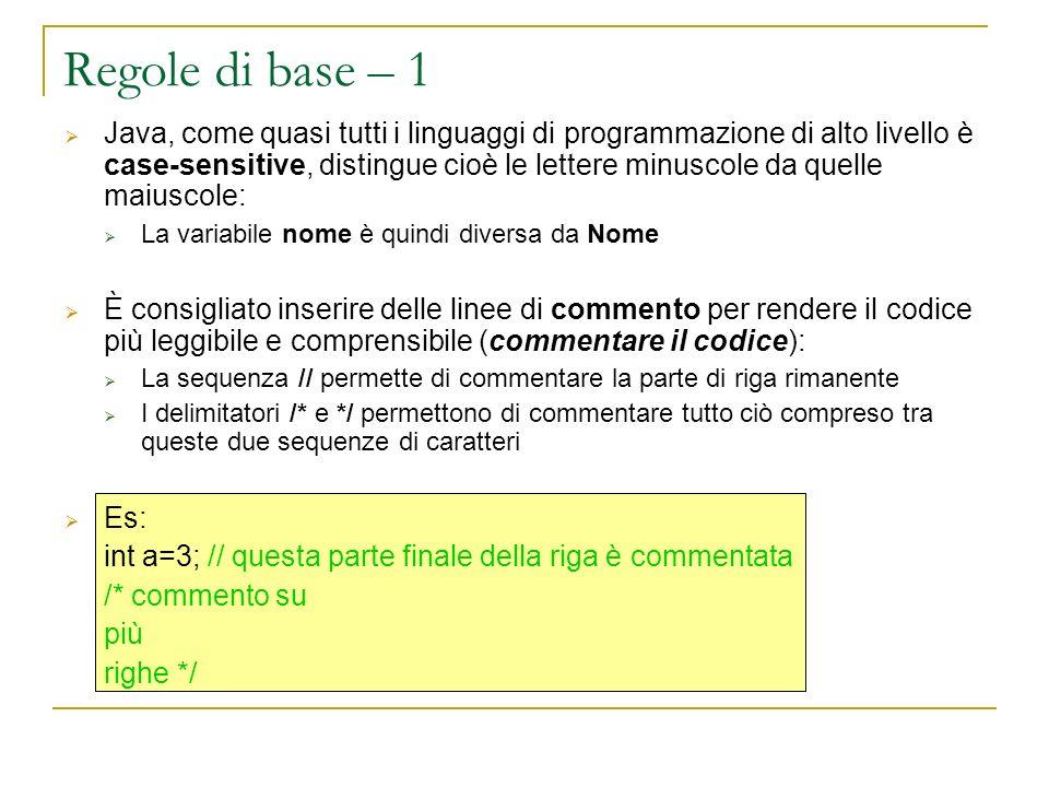 Regole di base – 1 Java, come quasi tutti i linguaggi di programmazione di alto livello è case-sensitive, distingue cioè le lettere minuscole da quelle maiuscole: La variabile nome è quindi diversa da Nome È consigliato inserire delle linee di commento per rendere il codice più leggibile e comprensibile (commentare il codice): La sequenza // permette di commentare la parte di riga rimanente I delimitatori /* e */ permettono di commentare tutto ciò compreso tra queste due sequenze di caratteri Es: int a=3; // questa parte finale della riga è commentata /* commento su più righe */