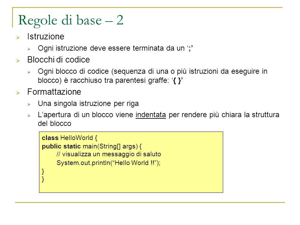 Regole di base – 2 Istruzione Ogni istruzione deve essere terminata da un ; Blocchi di codice Ogni blocco di codice (sequenza di una o più istruzioni