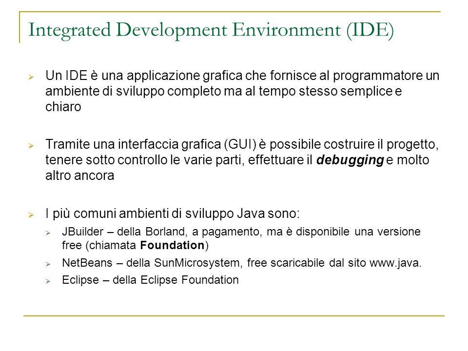 Integrated Development Environment (IDE) Un IDE è una applicazione grafica che fornisce al programmatore un ambiente di sviluppo completo ma al tempo stesso semplice e chiaro Tramite una interfaccia grafica (GUI) è possibile costruire il progetto, tenere sotto controllo le varie parti, effettuare il debugging e molto altro ancora I più comuni ambienti di sviluppo Java sono: JBuilder – della Borland, a pagamento, ma è disponibile una versione free (chiamata Foundation) NetBeans – della SunMicrosystem, free scaricabile dal sito www.java.