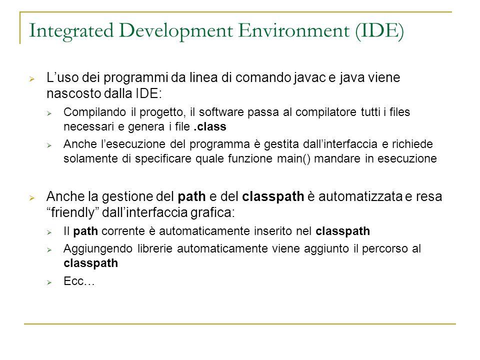 Integrated Development Environment (IDE) Luso dei programmi da linea di comando javac e java viene nascosto dalla IDE: Compilando il progetto, il software passa al compilatore tutti i files necessari e genera i file.class Anche lesecuzione del programma è gestita dallinterfaccia e richiede solamente di specificare quale funzione main() mandare in esecuzione Anche la gestione del path e del classpath è automatizzata e resa friendly dallinterfaccia grafica: Il path corrente è automaticamente inserito nel classpath Aggiungendo librerie automaticamente viene aggiunto il percorso al classpath Ecc…