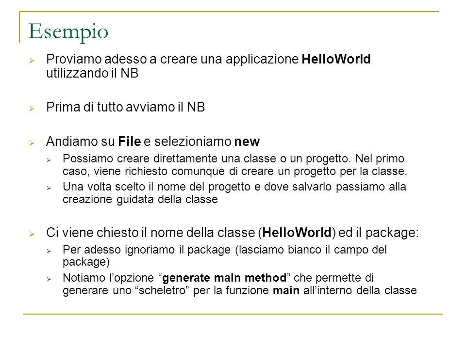 Esempio Proviamo adesso a creare una applicazione HelloWorld utilizzando il NB Prima di tutto avviamo il NB Andiamo su File e selezioniamo new Possiamo creare direttamente una classe o un progetto.