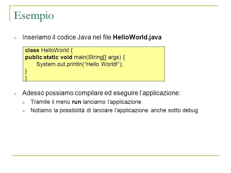 Esempio Inseriamo il codice Java nel file HelloWorld.java Adesso possiamo compilare ed eseguire lapplicazione: Tramite il menù run lanciamo lapplicazione Notiamo la possibilità di lanciare lapplicazione anche sotto debug class HelloWorld { public static void main(String[] args) { System.out.println(Hello World!); }