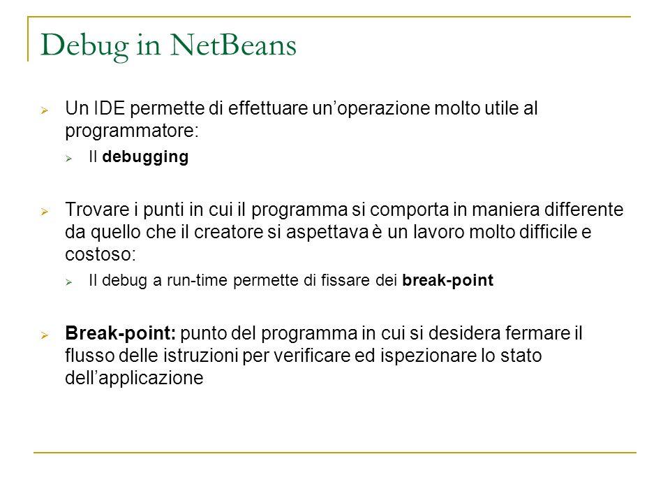 Debug in NetBeans Un IDE permette di effettuare unoperazione molto utile al programmatore: Il debugging Trovare i punti in cui il programma si comport