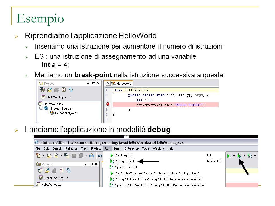 Esempio Riprendiamo lapplicazione HelloWorld Inseriamo una istruzione per aumentare il numero di istruzioni: ES : una istruzione di assegnamento ad una variabile int a = 4; Mettiamo un break-point nella istruzione successiva a questa Lanciamo lapplicazione in modalità debug