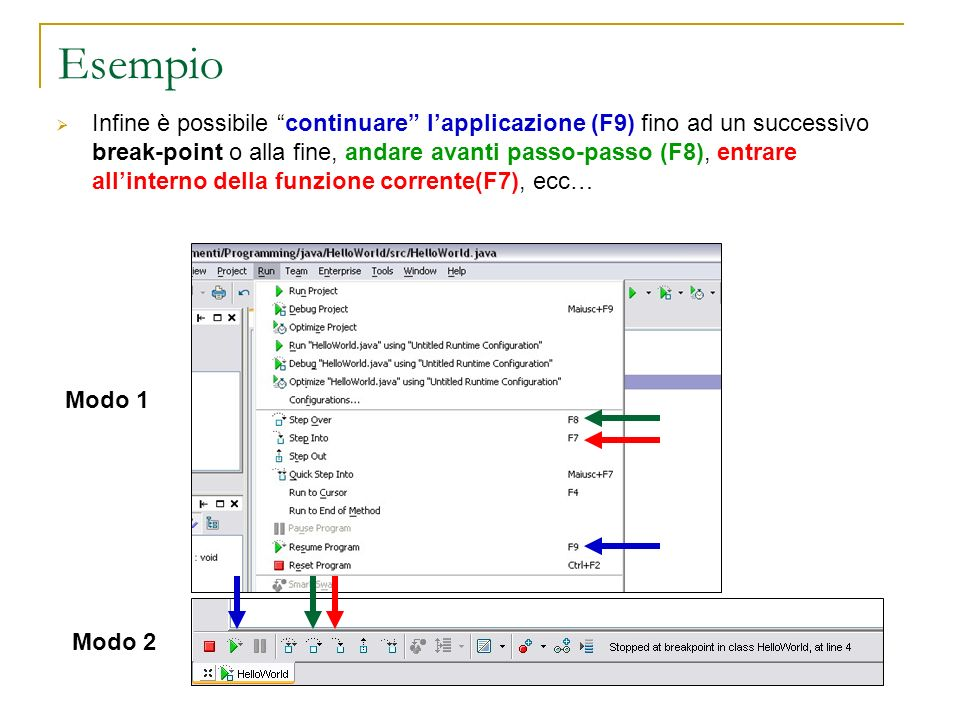 Esempio Infine è possibile continuare lapplicazione (F9) fino ad un successivo break-point o alla fine, andare avanti passo-passo (F8), entrare allinterno della funzione corrente(F7), ecc… Modo 1 Modo 2