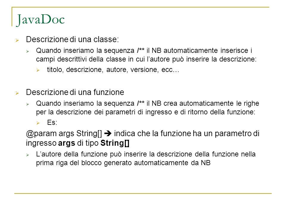 JavaDoc Descrizione di una classe: Quando inseriamo la sequenza /** il NB automaticamente inserisce i campi descrittivi della classe in cui lautore può inserire la descrizione: titolo, descrizione, autore, versione, ecc… Descrizione di una funzione Quando inseriamo la sequenza /** il NB crea automaticamente le righe per la descrizione dei parametri di ingresso e di ritorno della funzione: Es: @param args String[] indica che la funzione ha un parametro di ingresso args di tipo String[] Lautore della funzione può inserire la descrizione della funzione nella prima riga del blocco generato automaticamente da NB