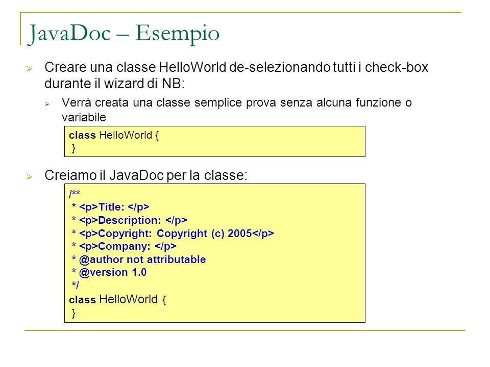 JavaDoc – Esempio Creare una classe HelloWorld de-selezionando tutti i check-box durante il wizard di NB: Verrà creata una classe semplice prova senza alcuna funzione o variabile Creiamo il JavaDoc per la classe: class HelloWorld { } /** * Title: * Description: * Copyright: Copyright (c) 2005 * Company: * @author not attributable * @version 1.0 */ class HelloWorld { }