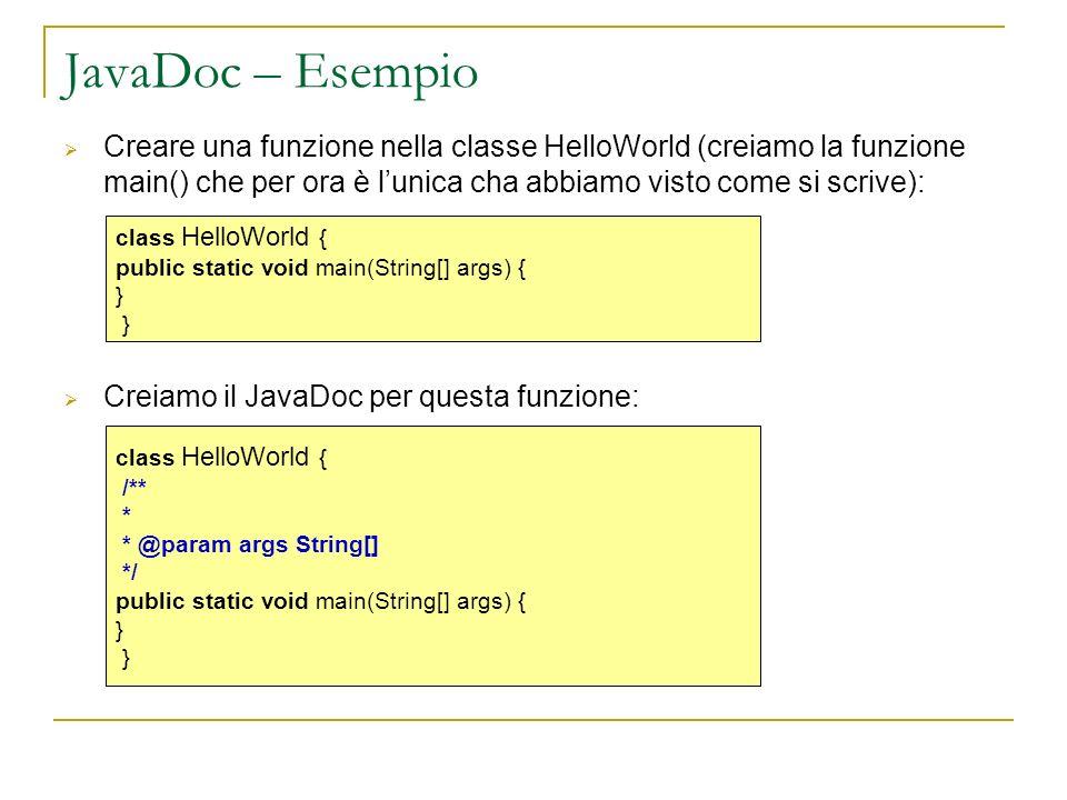 JavaDoc – Esempio Creare una funzione nella classe HelloWorld (creiamo la funzione main() che per ora è lunica cha abbiamo visto come si scrive): Creiamo il JavaDoc per questa funzione: class HelloWorld { public static void main(String[] args) { } class HelloWorld { /** * * @param args String[] */ public static void main(String[] args) { }