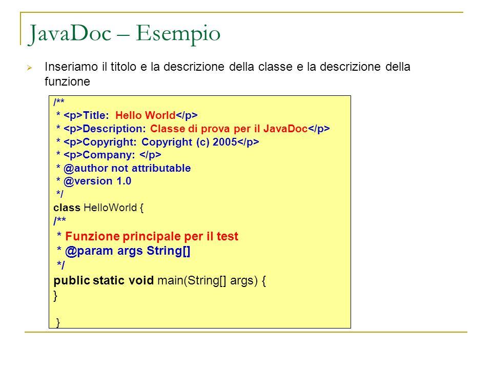 JavaDoc – Esempio Inseriamo il titolo e la descrizione della classe e la descrizione della funzione /** * Title: Hello World * Description: Classe di