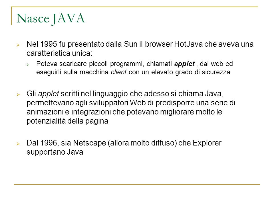 Nasce JAVA Nel 1995 fu presentato dalla Sun il browser HotJava che aveva una caratteristica unica: Poteva scaricare piccoli programmi, chiamati applet, dal web ed eseguirli sulla macchina client con un elevato grado di sicurezza Gli applet scritti nel linguaggio che adesso si chiama Java, permettevano agli sviluppatori Web di predisporre una serie di animazioni e integrazioni che potevano migliorare molto le potenzialità della pagina Dal 1996, sia Netscape (allora molto diffuso) che Explorer supportano Java