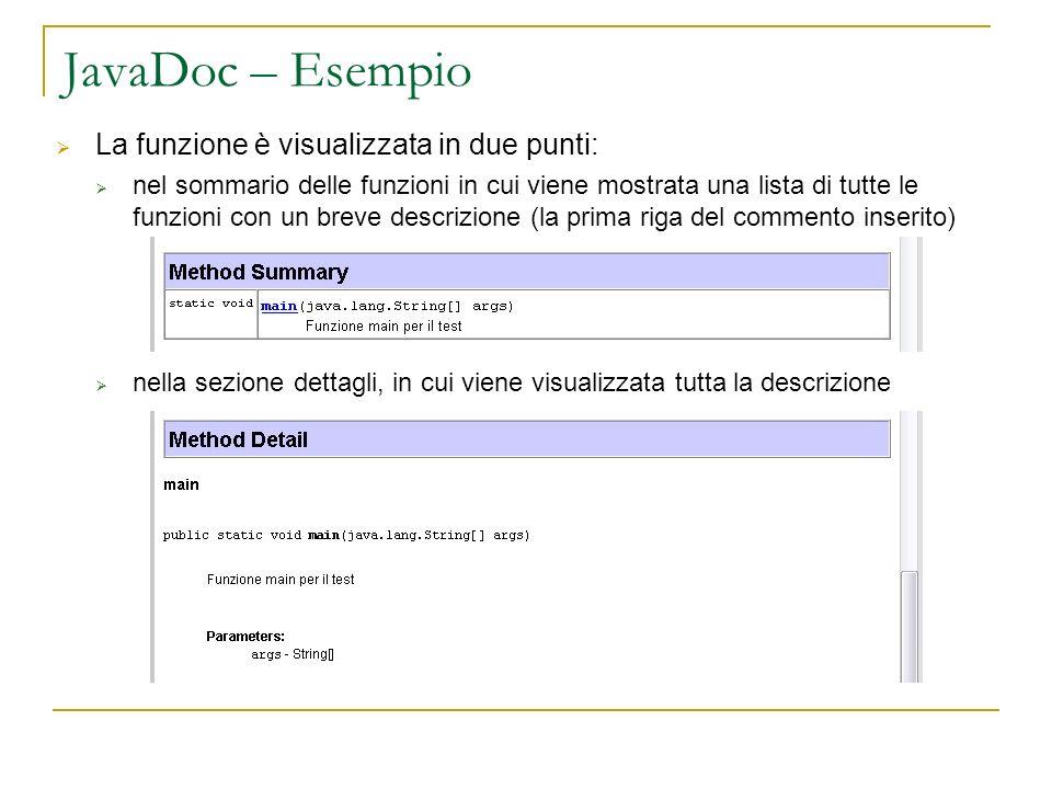 JavaDoc – Esempio La funzione è visualizzata in due punti: nel sommario delle funzioni in cui viene mostrata una lista di tutte le funzioni con un breve descrizione (la prima riga del commento inserito) nella sezione dettagli, in cui viene visualizzata tutta la descrizione