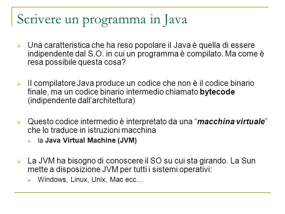 Scrivere un programma in Java Una caratteristica che ha reso popolare il Java è quella di essere indipendente dal S.O. in cui un programma è compilato