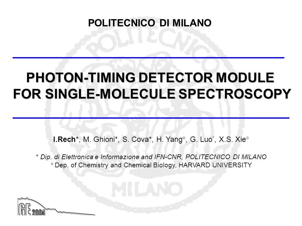 PHOTON-TIMING DETECTOR MODULE FOR SINGLE-MOLECULE SPECTROSCOPY POLITECNICO DI MILANO I.Rech*, M. Ghioni*, S. Cova*, H. Yang°, G. Luo °, X.S. Xie° * Di