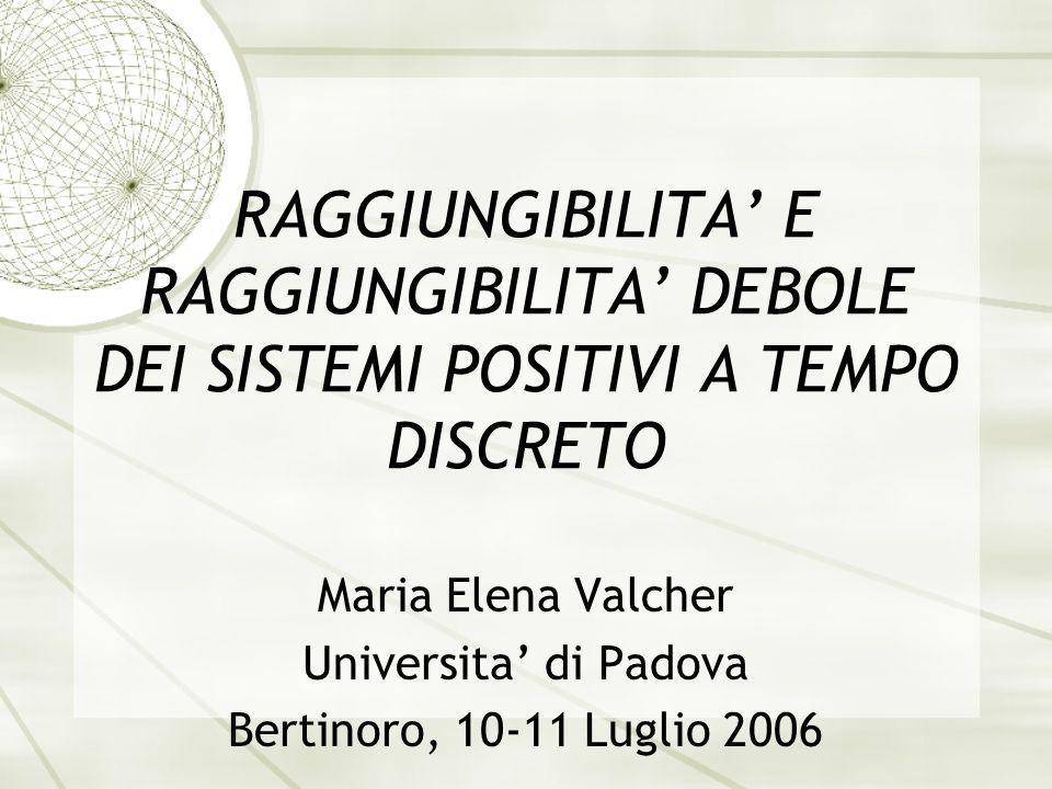 RAGGIUNGIBILITA E RAGGIUNGIBILITA DEBOLE DEI SISTEMI POSITIVI A TEMPO DISCRETO Maria Elena Valcher Universita di Padova Bertinoro, 10-11 Luglio 2006