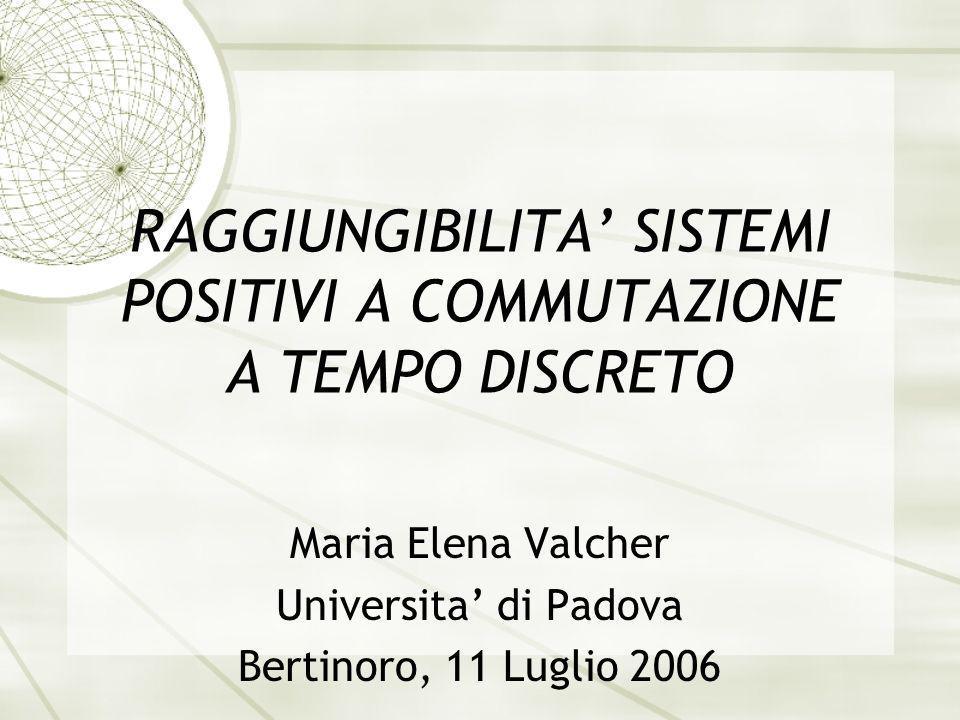 RAGGIUNGIBILITA SISTEMI POSITIVI A COMMUTAZIONE A TEMPO DISCRETO Maria Elena Valcher Universita di Padova Bertinoro, 11 Luglio 2006