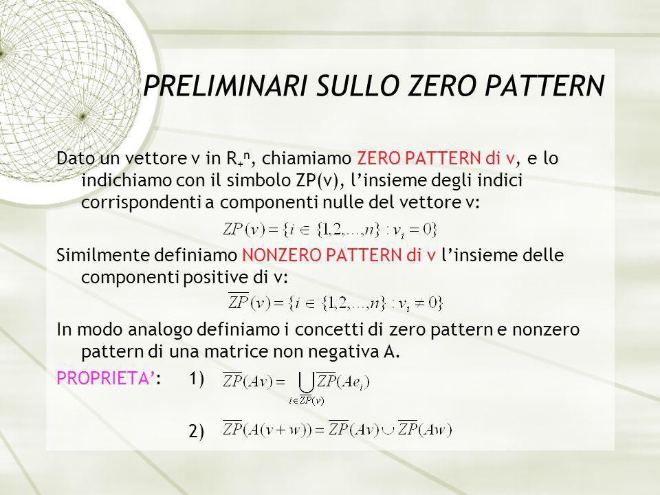 PRELIMINARI SULLO ZERO PATTERN Dato un vettore v in R + n, chiamiamo ZERO PATTERN di v, e lo indichiamo con il simbolo ZP(v), linsieme degli indici corrispondenti a componenti nulle del vettore v: Similmente definiamo NONZERO PATTERN di v linsieme delle componenti positive di v: In modo analogo definiamo i concetti di zero pattern e nonzero pattern di una matrice non negativa A.