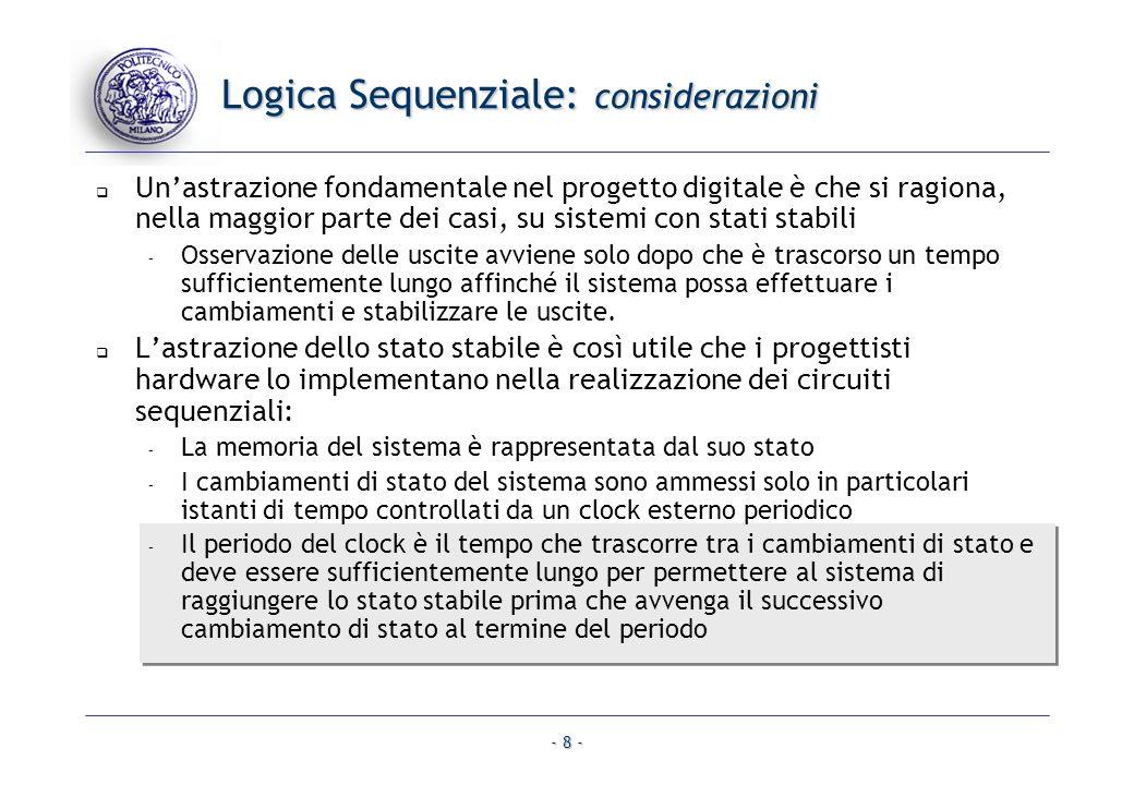 - 8 - Logica Sequenziale: considerazioni Unastrazione fondamentale nel progetto digitale è che si ragiona, nella maggior parte dei casi, su sistemi co