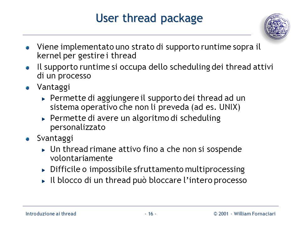 Introduzione ai thread© 2001 - William Fornaciari- 16 - User thread package Viene implementato uno strato di supporto runtime sopra il kernel per gest