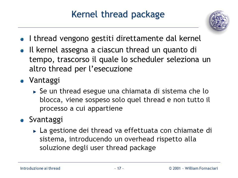 Introduzione ai thread© 2001 - William Fornaciari- 17 - Kernel thread package I thread vengono gestiti direttamente dal kernel Il kernel assegna a ciascun thread un quanto di tempo, trascorso il quale lo scheduler seleziona un altro thread per lesecuzione Vantaggi Se un thread esegue una chiamata di sistema che lo blocca, viene sospeso solo quel thread e non tutto il processo a cui appartiene Svantaggi La gestione dei thread va effettuata con chiamate di sistema, introducendo un overhead rispetto alla soluzione degli user thread package