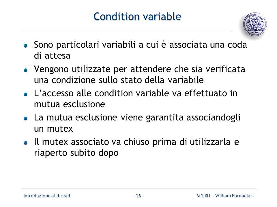 Introduzione ai thread© 2001 - William Fornaciari- 26 - Condition variable Sono particolari variabili a cui è associata una coda di attesa Vengono uti