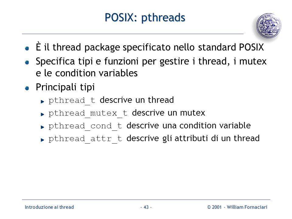 Introduzione ai thread© 2001 - William Fornaciari- 43 - POSIX: pthreads È il thread package specificato nello standard POSIX Specifica tipi e funzioni