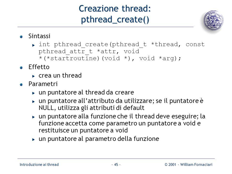 Introduzione ai thread© 2001 - William Fornaciari- 45 - Creazione thread: pthread_create() Sintassi int pthread_create(pthread_t *thread, const pthread_attr_t *attr, void *(*startroutine)(void *), void *arg); Effetto crea un thread Parametri un puntatore al thread da creare un puntatore allattributo da utilizzare; se il puntatore è NULL, utilizza gli attributi di default un puntatore alla funzione che il thread deve eseguire; la funzione accetta come parametro un puntatore a void e restituisce un puntatore a void un puntatore al parametro della funzione