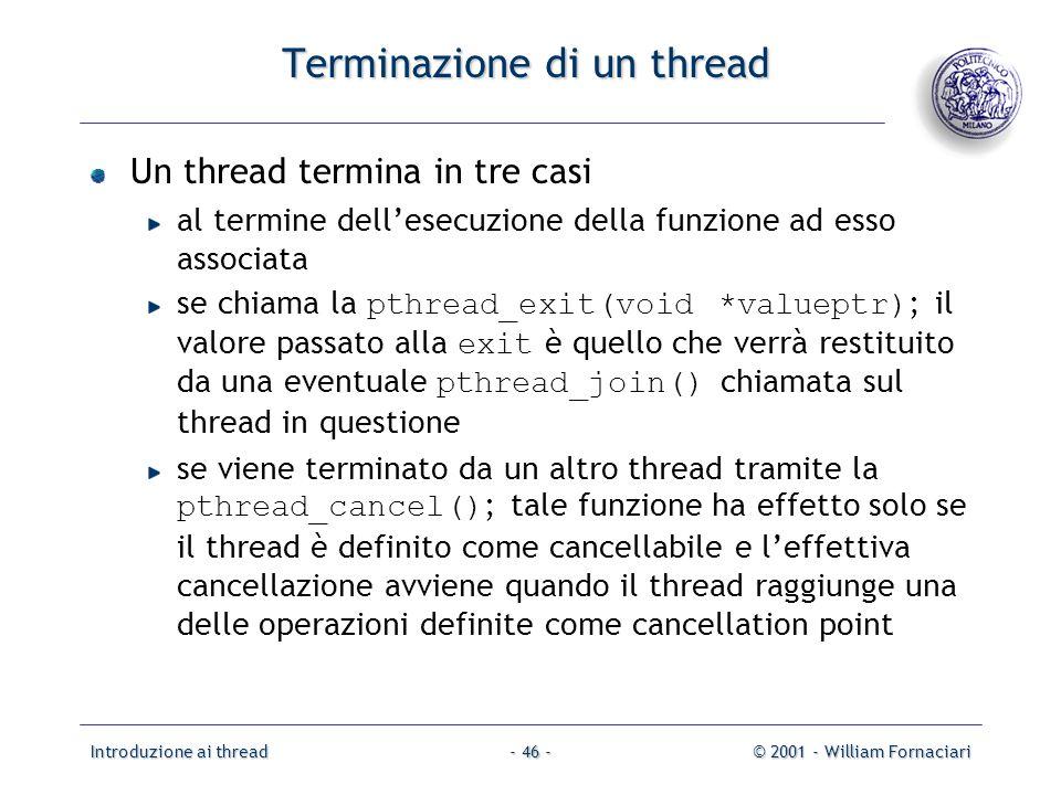 Introduzione ai thread© 2001 - William Fornaciari- 46 - Terminazione di un thread Un thread termina in tre casi al termine dellesecuzione della funzione ad esso associata se chiama la pthread_exit(void *valueptr) ; il valore passato alla exit è quello che verrà restituito da una eventuale pthread_join() chiamata sul thread in questione se viene terminato da un altro thread tramite la pthread_cancel() ; tale funzione ha effetto solo se il thread è definito come cancellabile e leffettiva cancellazione avviene quando il thread raggiunge una delle operazioni definite come cancellation point