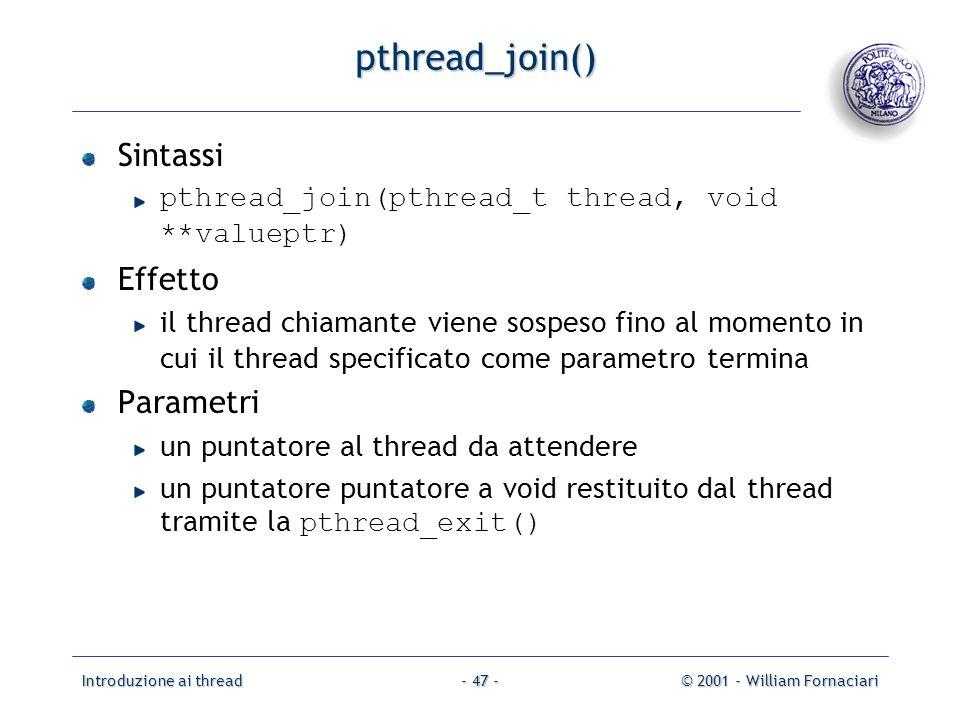 Introduzione ai thread© 2001 - William Fornaciari- 47 - pthread_join() Sintassi pthread_join(pthread_t thread, void **valueptr) Effetto il thread chiamante viene sospeso fino al momento in cui il thread specificato come parametro termina Parametri un puntatore al thread da attendere un puntatore puntatore a void restituito dal thread tramite la pthread_exit()