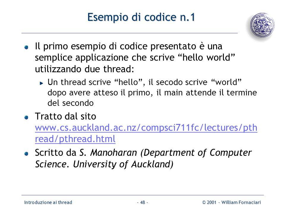 Introduzione ai thread© 2001 - William Fornaciari- 48 - Esempio di codice n.1 Il primo esempio di codice presentato è una semplice applicazione che scrive hello world utilizzando due thread: Un thread scrive hello, il secodo scrive world dopo avere atteso il primo, il main attende il termine del secondo Tratto dal sito www.cs.auckland.ac.nz/compsci711fc/lectures/pth read/pthread.html www.cs.auckland.ac.nz/compsci711fc/lectures/pth read/pthread.html Scritto da S.