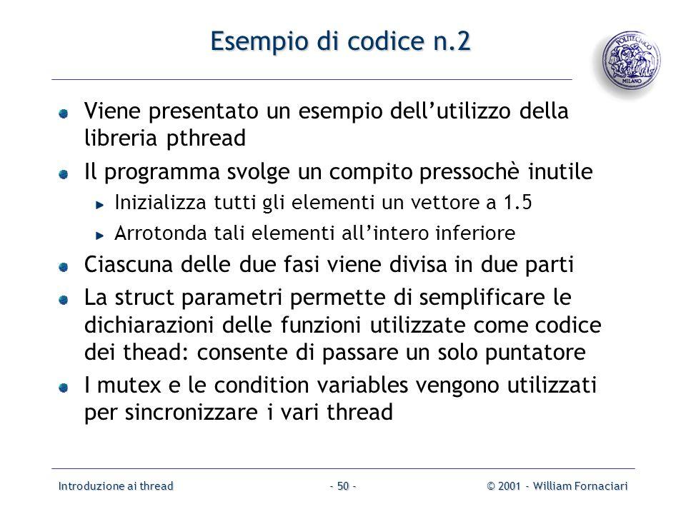 Introduzione ai thread© 2001 - William Fornaciari- 50 - Esempio di codice n.2 Viene presentato un esempio dellutilizzo della libreria pthread Il progr