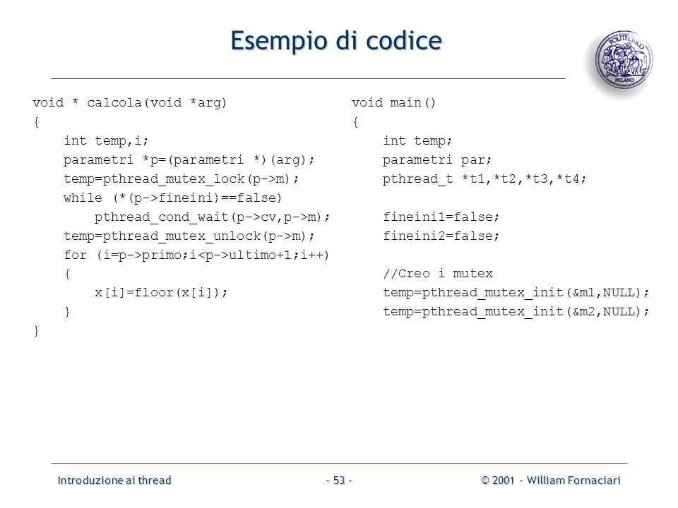 Introduzione ai thread© 2001 - William Fornaciari- 53 - Esempio di codice void * calcola(void *arg) { int temp,i; parametri *p=(parametri *)(arg); temp=pthread_mutex_lock(p->m); while (*(p->fineini)==false) pthread_cond_wait(p->cv,p->m); temp=pthread_mutex_unlock(p->m); for (i=p->primo;i ultimo+1;i++) { x[i]=floor(x[i]); } void main() { int temp; parametri par; pthread_t *t1,*t2,*t3,*t4; fineini1=false; fineini2=false; //Creo i mutex temp=pthread_mutex_init(&m1,NULL); temp=pthread_mutex_init(&m2,NULL);