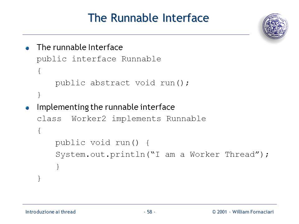 Introduzione ai thread© 2001 - William Fornaciari- 58 - The Runnable Interface The runnable Interface public interface Runnable { public abstract void run(); } Implementing the runnable interface class Worker2 implements Runnable { public void run() { System.out.println(I am a Worker Thread); }