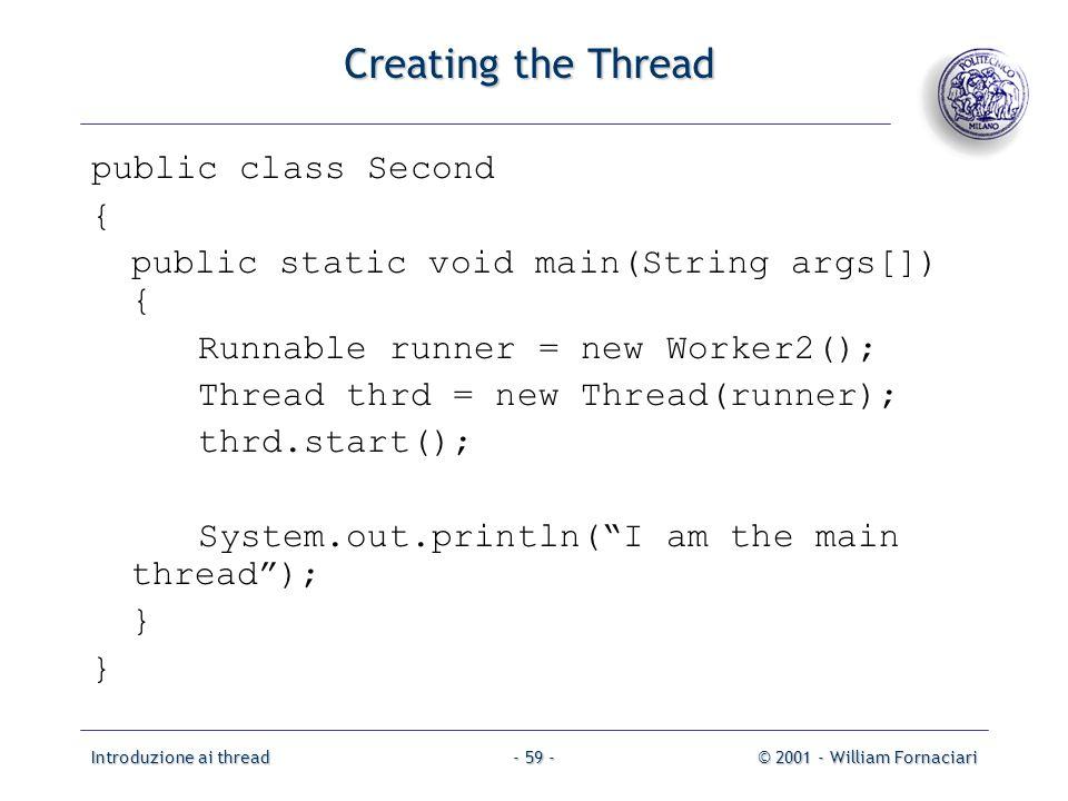 Introduzione ai thread© 2001 - William Fornaciari- 59 - Creating the Thread public class Second { public static void main(String args[]) { Runnable runner = new Worker2(); Thread thrd = new Thread(runner); thrd.start(); System.out.println(I am the main thread); }