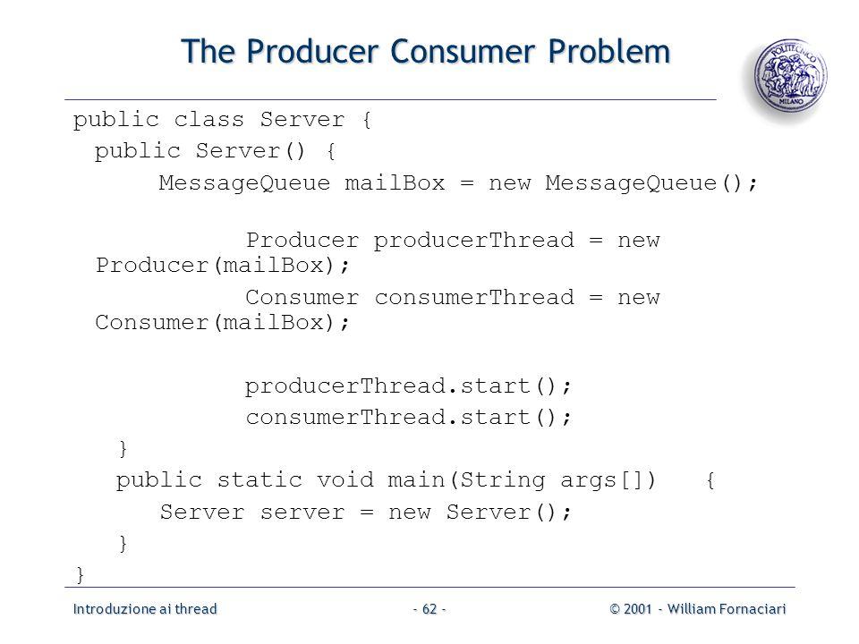 Introduzione ai thread© 2001 - William Fornaciari- 62 - The Producer Consumer Problem public class Server { public Server() { MessageQueue mailBox = new MessageQueue(); Producer producerThread = new Producer(mailBox); Consumer consumerThread = new Consumer(mailBox); producerThread.start(); consumerThread.start(); } public static void main(String args[]) { Server server = new Server(); }