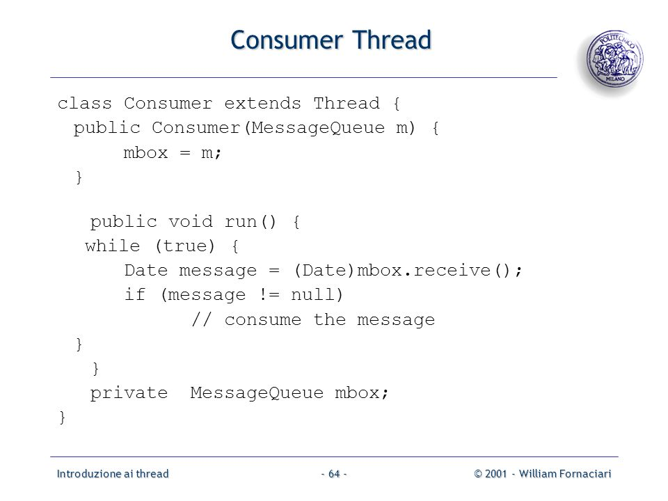 Introduzione ai thread© 2001 - William Fornaciari- 64 - Consumer Thread class Consumer extends Thread { public Consumer(MessageQueue m) { mbox = m; } public void run() { while (true) { Date message = (Date)mbox.receive(); if (message != null) // consume the message } private MessageQueue mbox; }