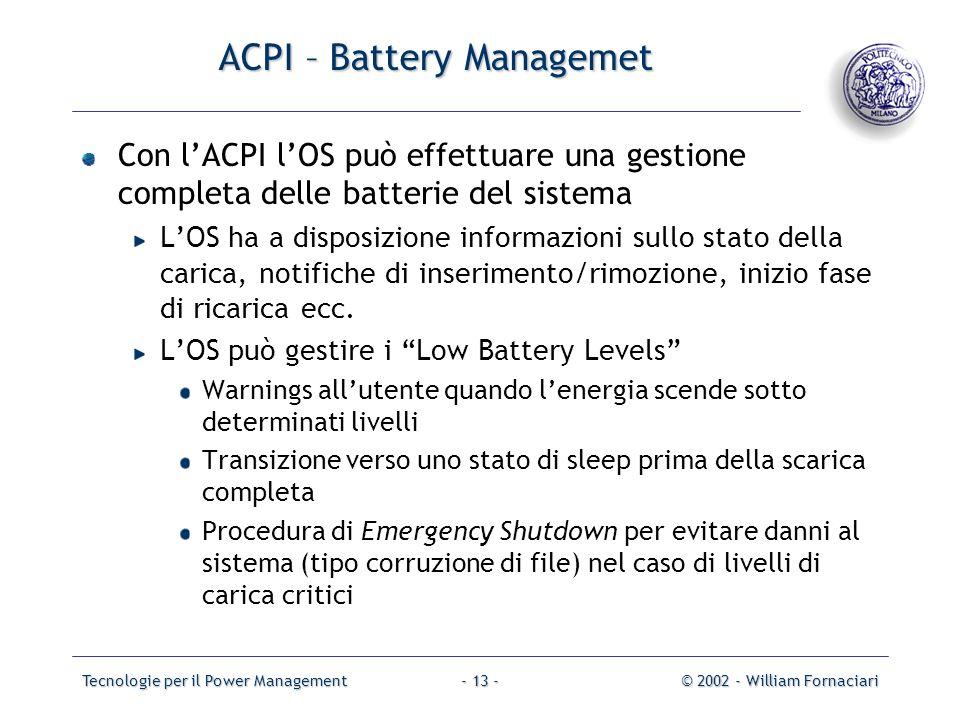 Tecnologie per il Power Management© 2002 - William Fornaciari- 13 - ACPI – Battery Managemet Con lACPI lOS può effettuare una gestione completa delle