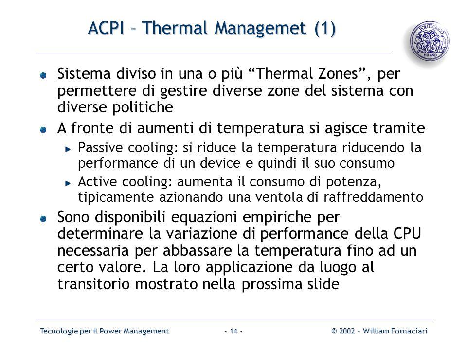 Tecnologie per il Power Management© 2002 - William Fornaciari- 14 - ACPI – Thermal Managemet (1) Sistema diviso in una o più Thermal Zones, per permet