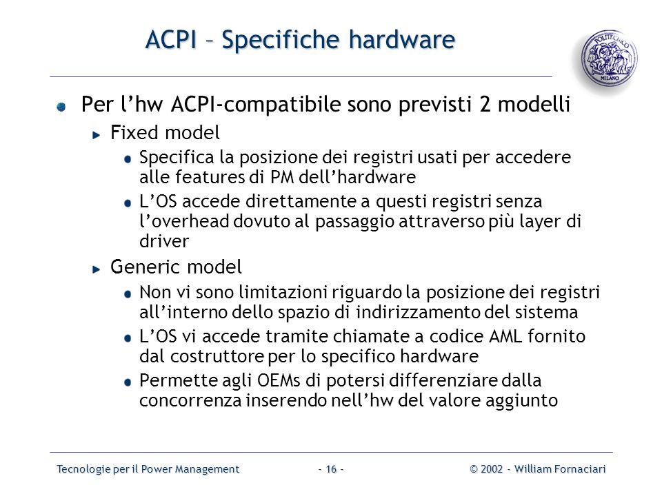Tecnologie per il Power Management© 2002 - William Fornaciari- 16 - ACPI – Specifiche hardware Per lhw ACPI-compatibile sono previsti 2 modelli Fixed