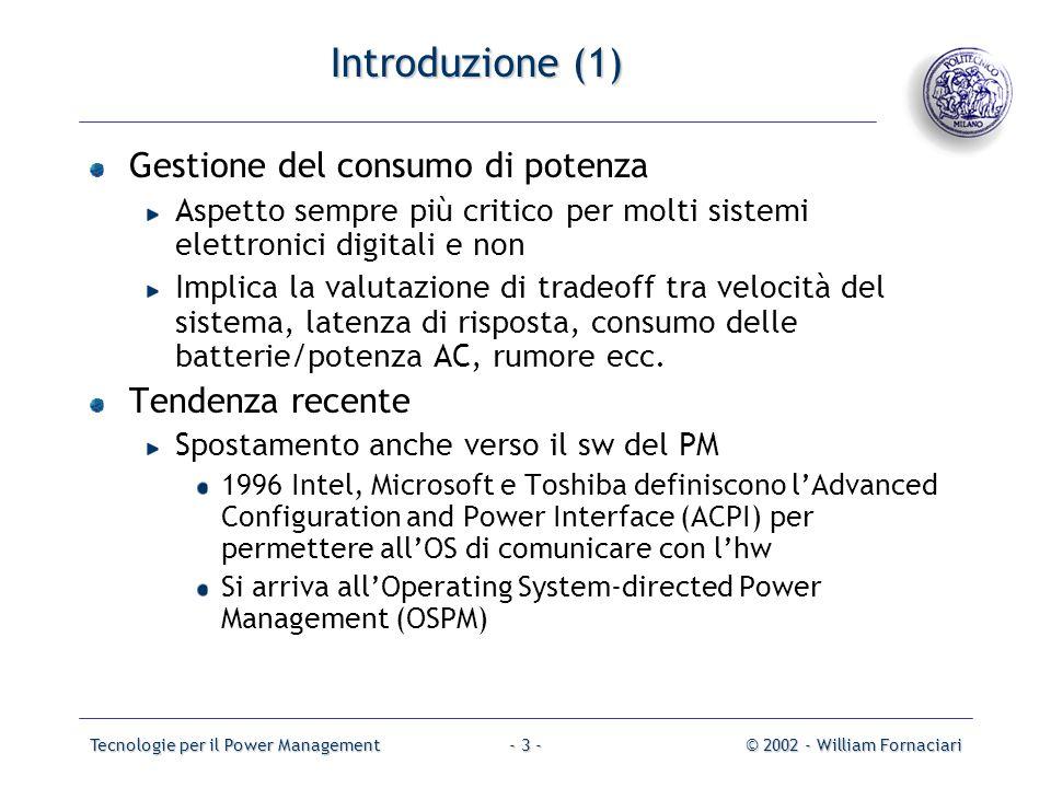 Tecnologie per il Power Management© 2002 - William Fornaciari- 3 - Introduzione (1) Gestione del consumo di potenza Aspetto sempre più critico per molti sistemi elettronici digitali e non Implica la valutazione di tradeoff tra velocità del sistema, latenza di risposta, consumo delle batterie/potenza AC, rumore ecc.