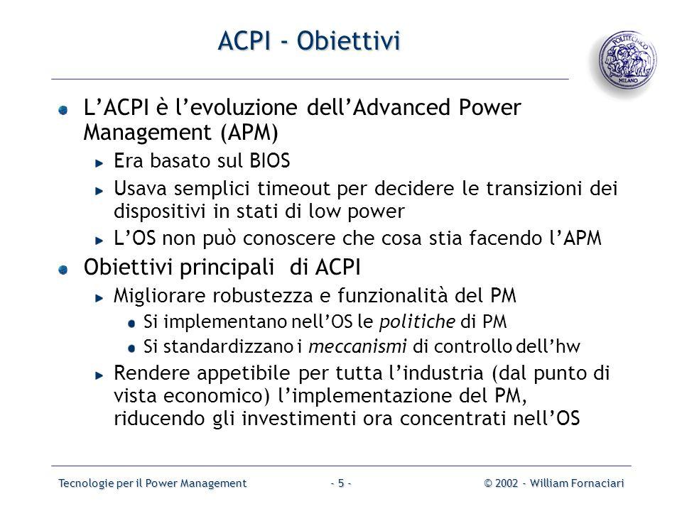 Tecnologie per il Power Management© 2002 - William Fornaciari- 5 - ACPI - Obiettivi LACPI è levoluzione dellAdvanced Power Management (APM) Era basato sul BIOS Usava semplici timeout per decidere le transizioni dei dispositivi in stati di low power LOS non può conoscere che cosa stia facendo lAPM Obiettivi principali di ACPI Migliorare robustezza e funzionalità del PM Si implementano nellOS le politiche di PM Si standardizzano i meccanismi di controllo dellhw Rendere appetibile per tutta lindustria (dal punto di vista economico) limplementazione del PM, riducendo gli investimenti ora concentrati nellOS