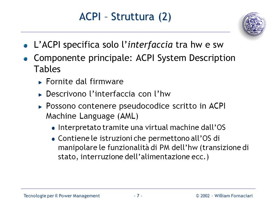 Tecnologie per il Power Management© 2002 - William Fornaciari- 8 - ACPI –Stati del sistema (1) Global system stateSoftware runsLatency Power consumpti on OS restart required Safe to disassembl e computer Exit state electronically G0 WorkingYes0LargeNo Yes G1 SleepingNo>0, varies with sleep state SmallerNo Yes G2/S5 Soft OffNoLongVery near 0YesNoYes G3 Mechanical OffNoLongRTC battery Yes No