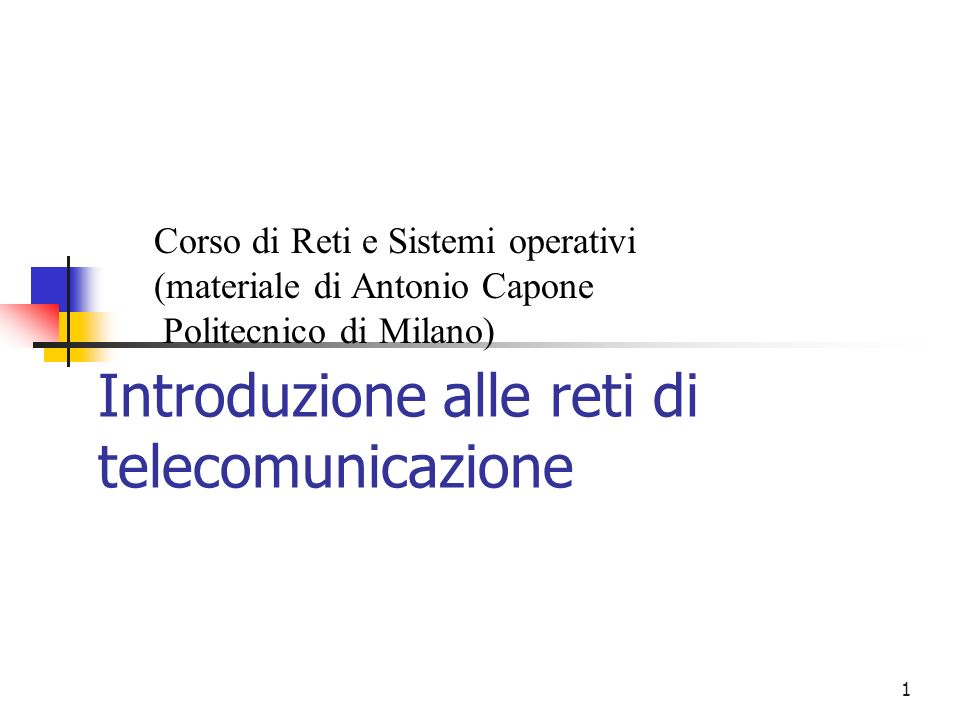 1 Introduzione alle reti di telecomunicazione Corso di Reti e Sistemi operativi (materiale di Antonio Capone Politecnico di Milano)