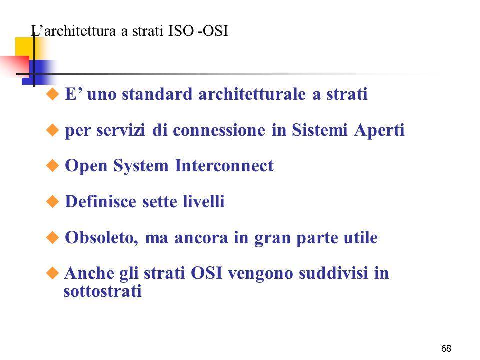 68 Larchitettura a strati ISO -OSI u E uno standard architetturale a strati u per servizi di connessione in Sistemi Aperti u Open System Interconnect u Definisce sette livelli u Obsoleto, ma ancora in gran parte utile u Anche gli strati OSI vengono suddivisi in sottostrati