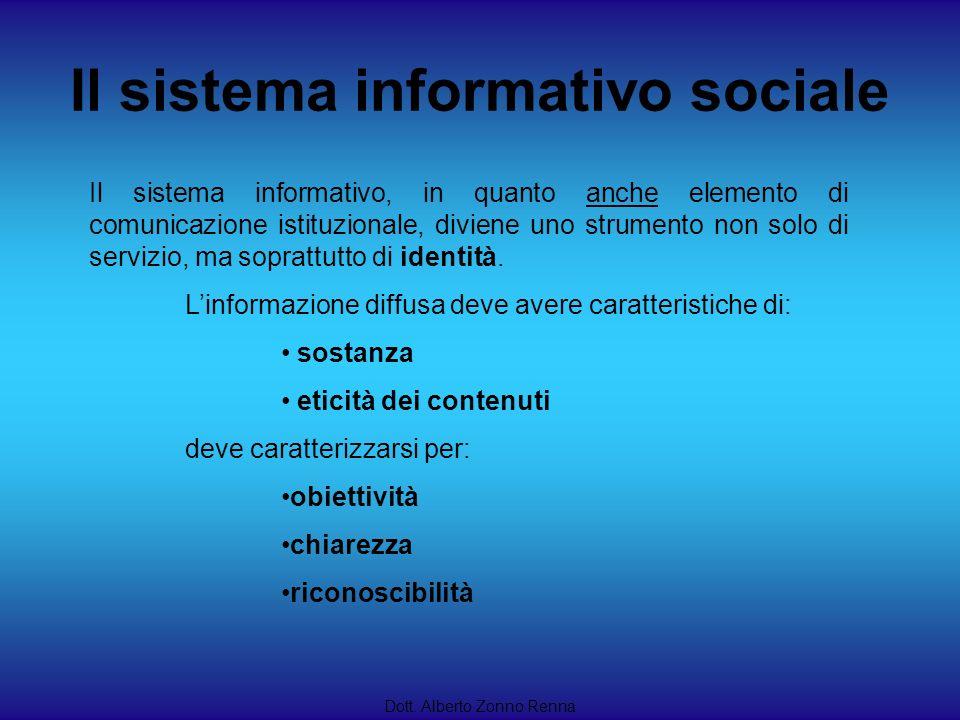 Il sistema informativo sociale Dott. Alberto Zonno Renna Il sistema informativo, in quanto anche elemento di comunicazione istituzionale, diviene uno