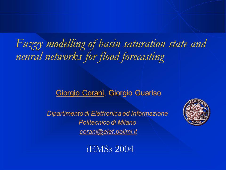 Giorgio Corani, Giorgio Guariso Dipartimento di Elettronica ed Informazione Politecnico di Milano corani@elet.polimi.it Fuzzy modelling of basin saturation state and neural networks for flood forecasting iEMSs 2004